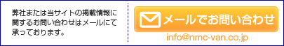 弊社または当サイトの掲載情報に関するお問合せは下記メールアドレスまでお寄せ下さい  Maill:webmaster@nmc-van.co.jp